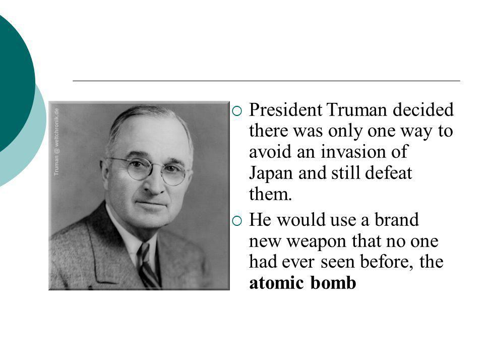 President Truman decided there was only one way to avoid an invasion of Japan and still defeat them.