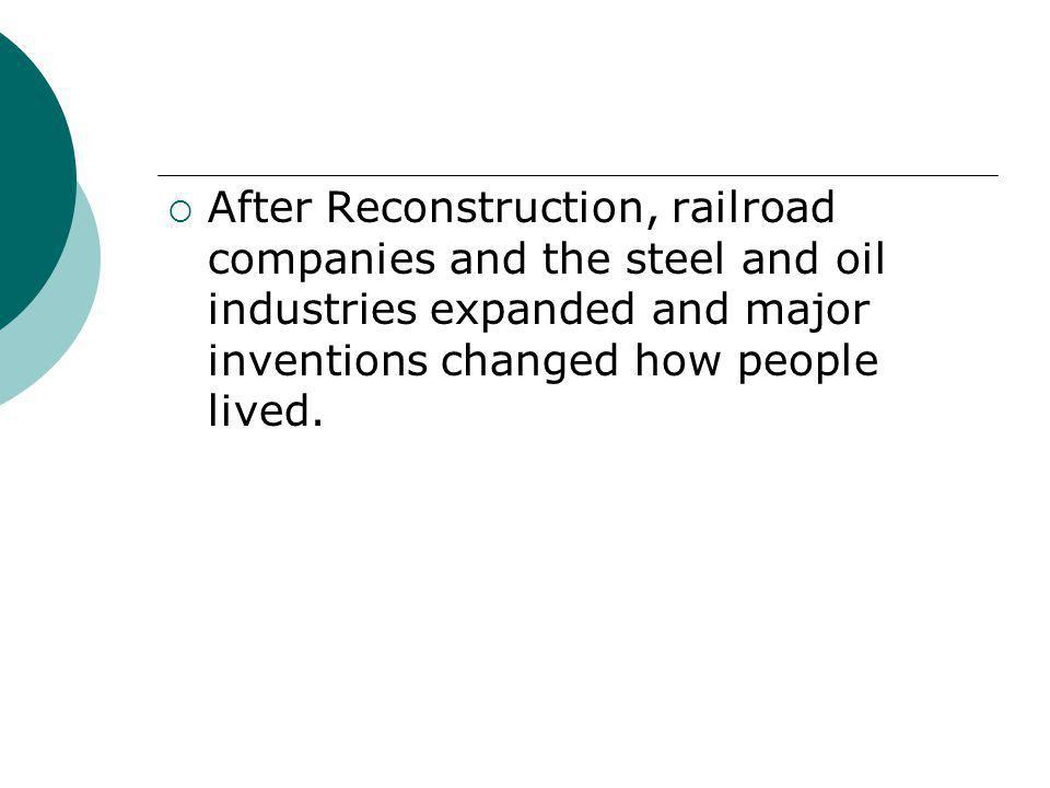 After Reconstruction, railroad companies and the steel and oil industries expanded and major inventions changed how people lived.