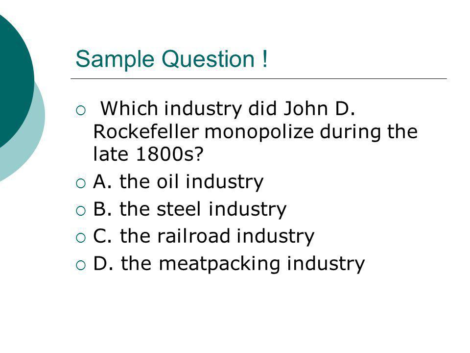 Sample Question ! Which industry did John D. Rockefeller monopolize during the late 1800s A. the oil industry.
