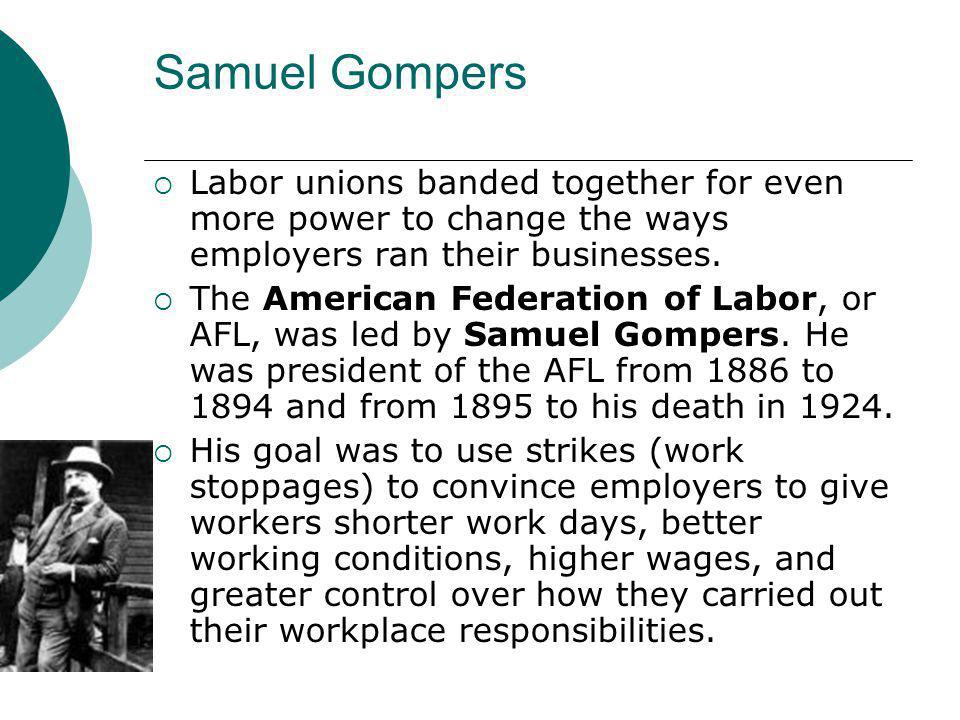 Samuel Gompers Labor unions banded together for even more power to change the ways employers ran their businesses.