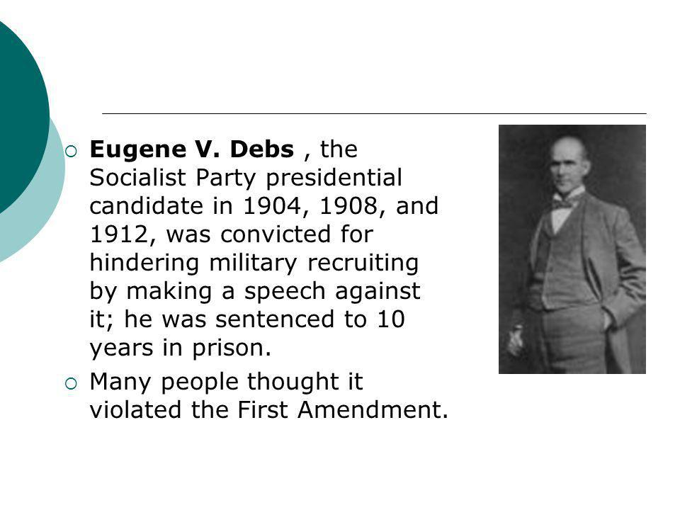 Eugene V. Debs , the Socialist Party presidential candidate in 1904, 1908, and 1912, was convicted for hindering military recruiting by making a speech against it; he was sentenced to 10 years in prison.