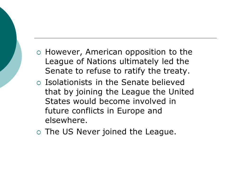 However, American opposition to the League of Nations ultimately led the Senate to refuse to ratify the treaty.