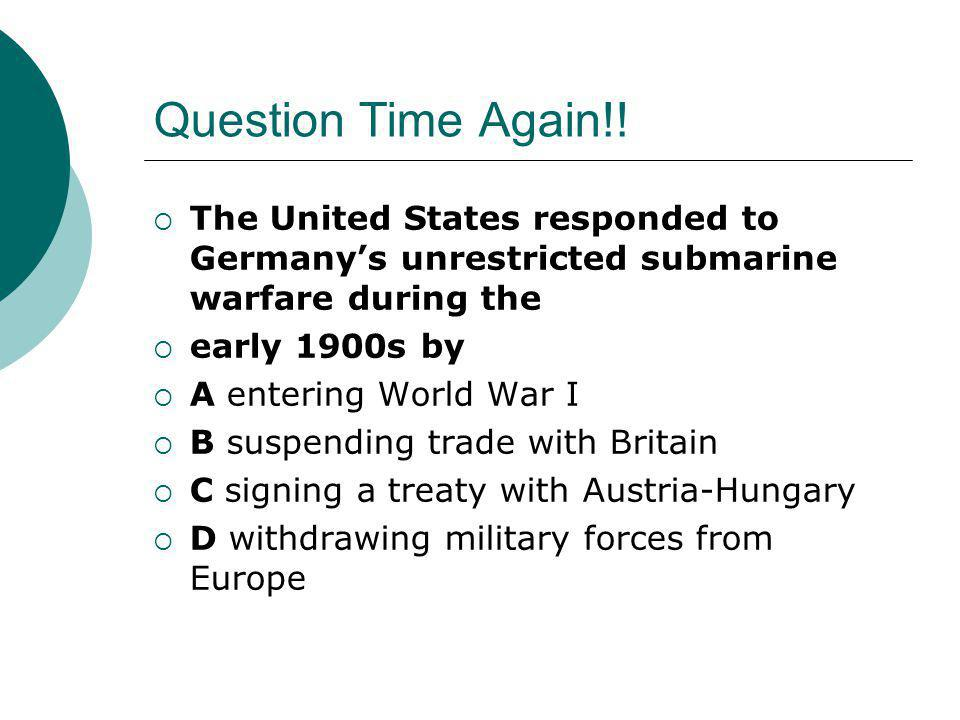 Question Time Again!! The United States responded to Germany's unrestricted submarine warfare during the.