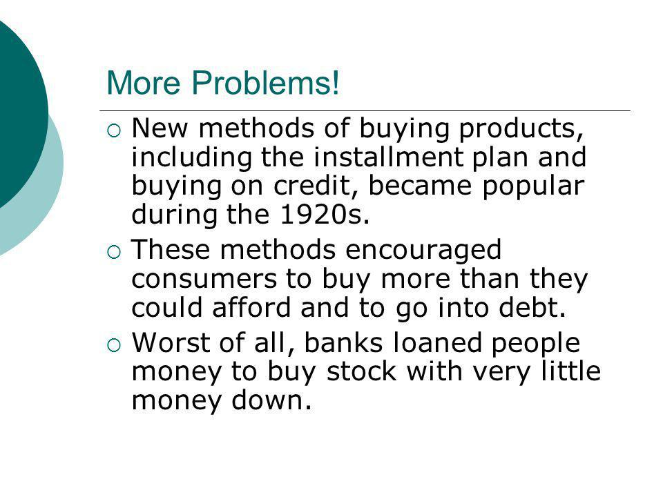 More Problems! New methods of buying products, including the installment plan and buying on credit, became popular during the 1920s.