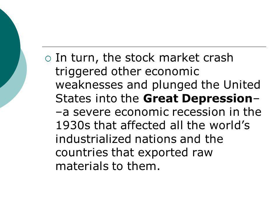 In turn, the stock market crash triggered other economic weaknesses and plunged the United States into the Great Depression––a severe economic recession in the 1930s that affected all the world's industrialized nations and the countries that exported raw materials to them.