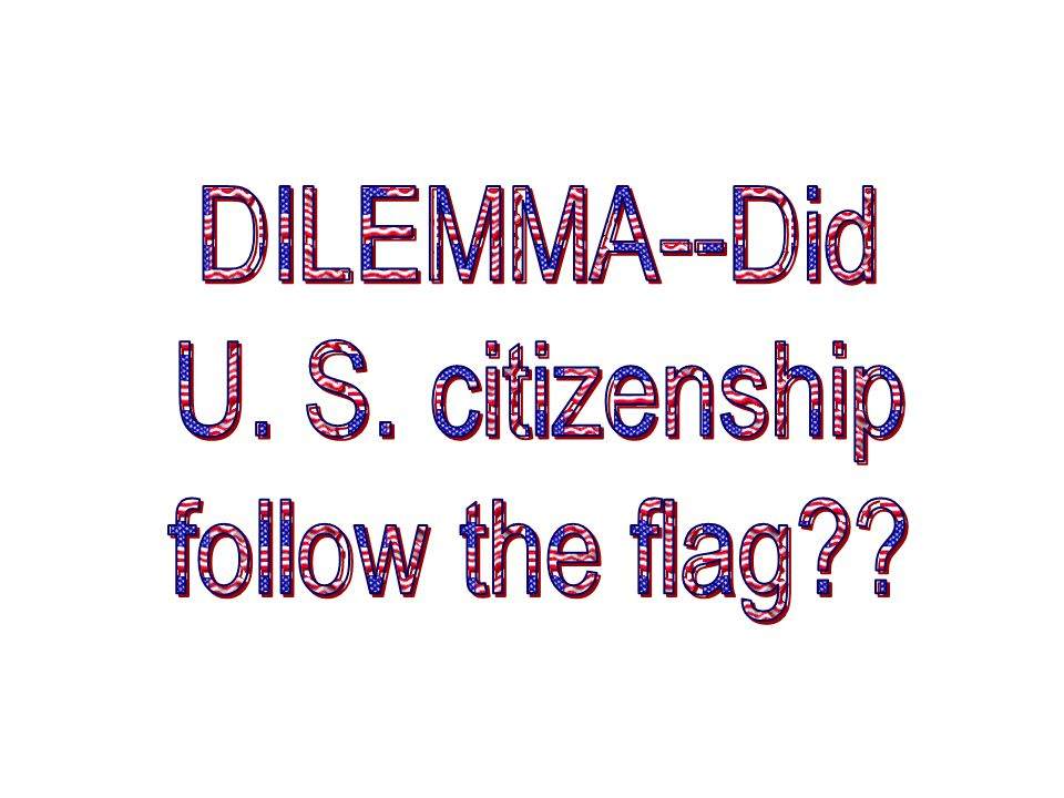 DILEMMA--Did U. S. citizenship follow the flag