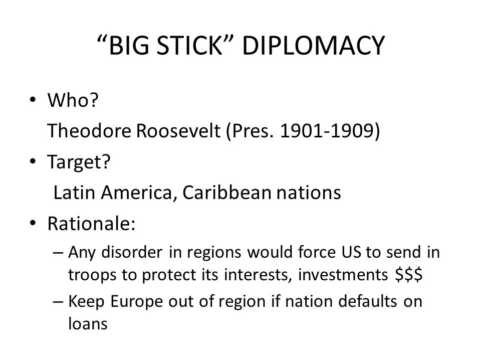 BIG STICK DIPLOMACY Who Theodore Roosevelt (Pres. 1901-1909)