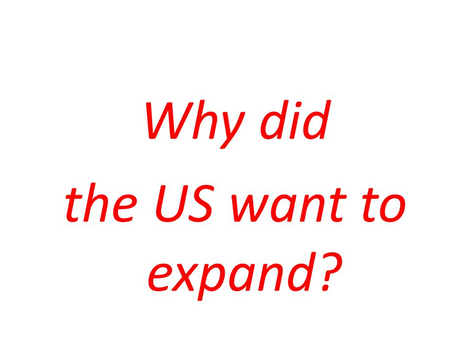 Why did the US want to expand