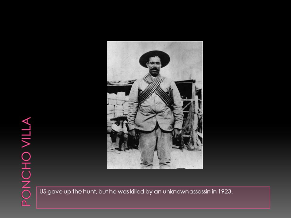 Poncho villa US gave up the hunt, but he was killed by an unknown assassin in 1923.