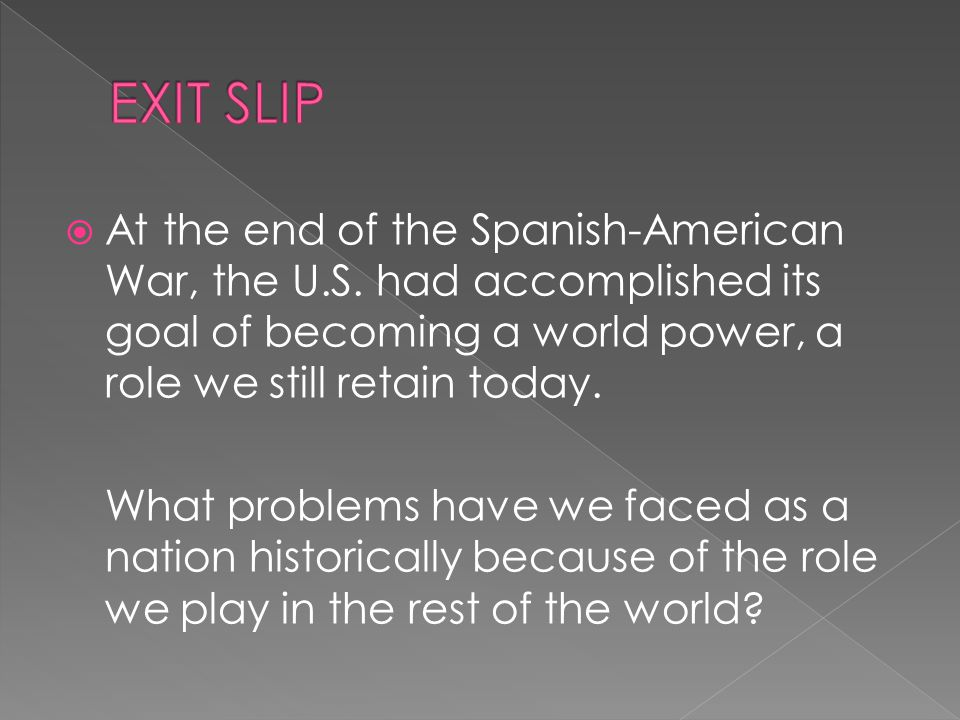 EXIT SLIP At the end of the Spanish-American War, the U.S. had accomplished its goal of becoming a world power, a role we still retain today.