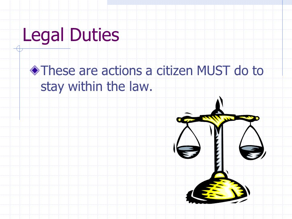 Legal Duties These are actions a citizen MUST do to stay within the law.