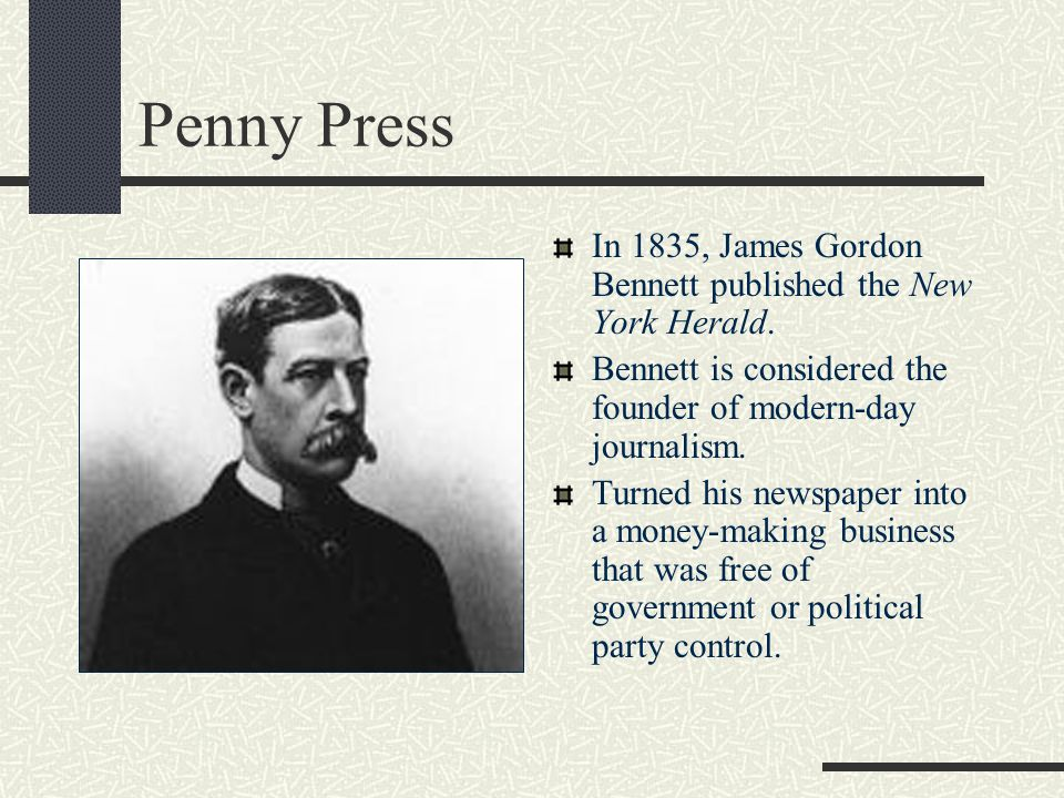 Penny Press In 1835, James Gordon Bennett published the New York Herald. Bennett is considered the founder of modern-day journalism.