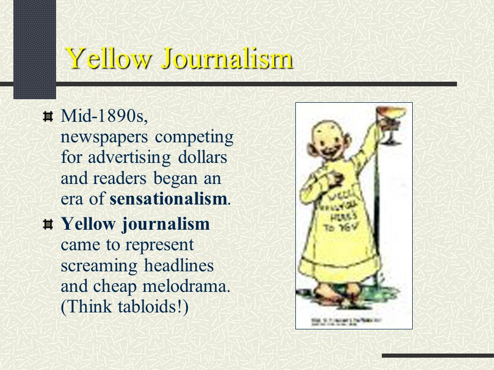 Yellow Journalism Mid-1890s, newspapers competing for advertising dollars and readers began an era of sensationalism.