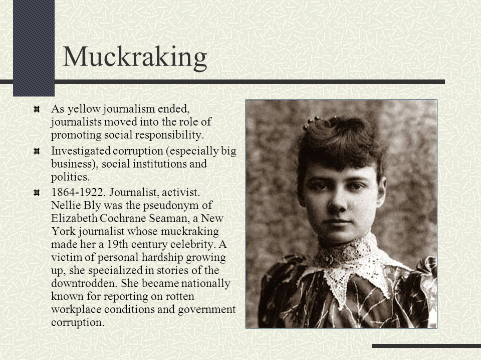 Muckraking As yellow journalism ended, journalists moved into the role of promoting social responsibility.