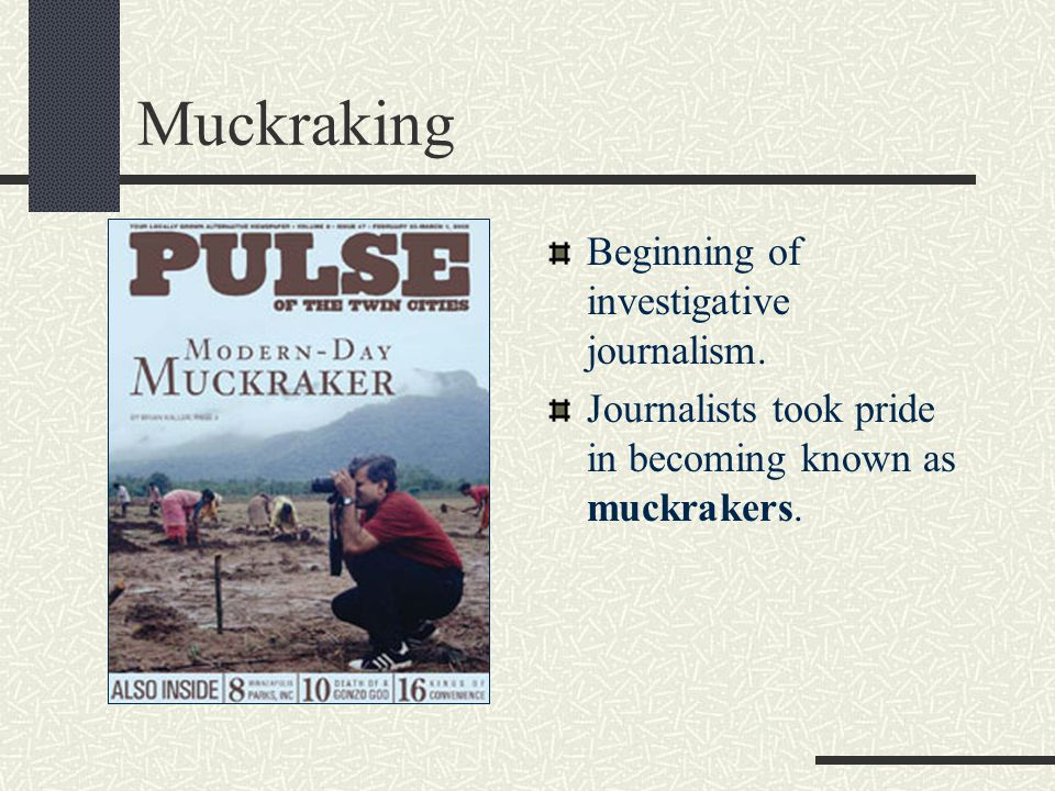 Muckraking Beginning of investigative journalism.