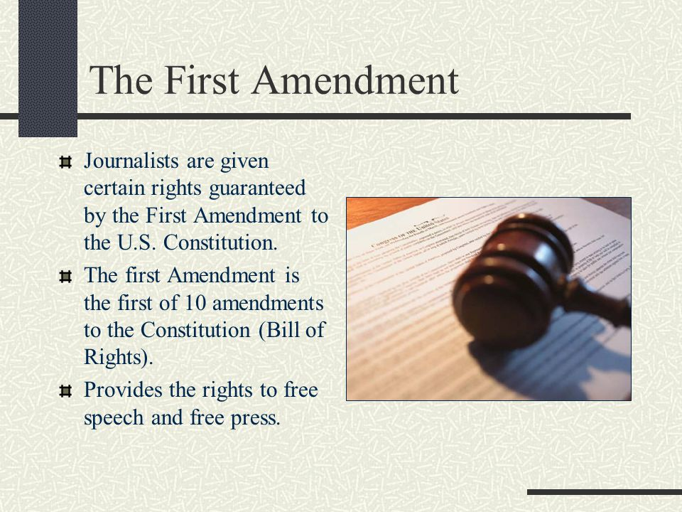 The First Amendment Journalists are given certain rights guaranteed by the First Amendment to the U.S. Constitution.