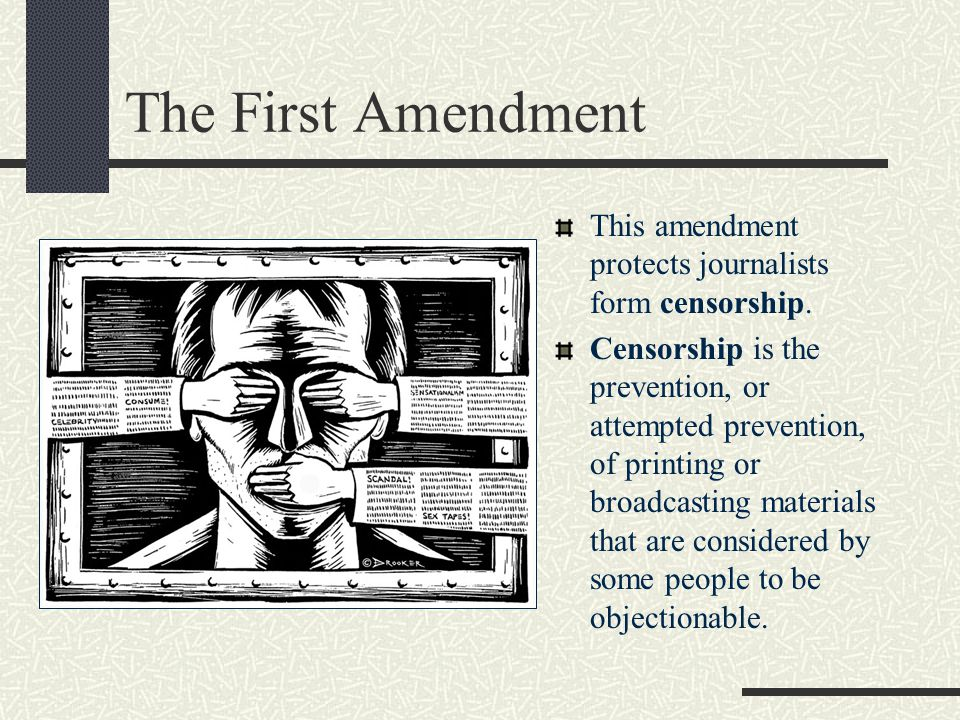 The First Amendment This amendment protects journalists form censorship.