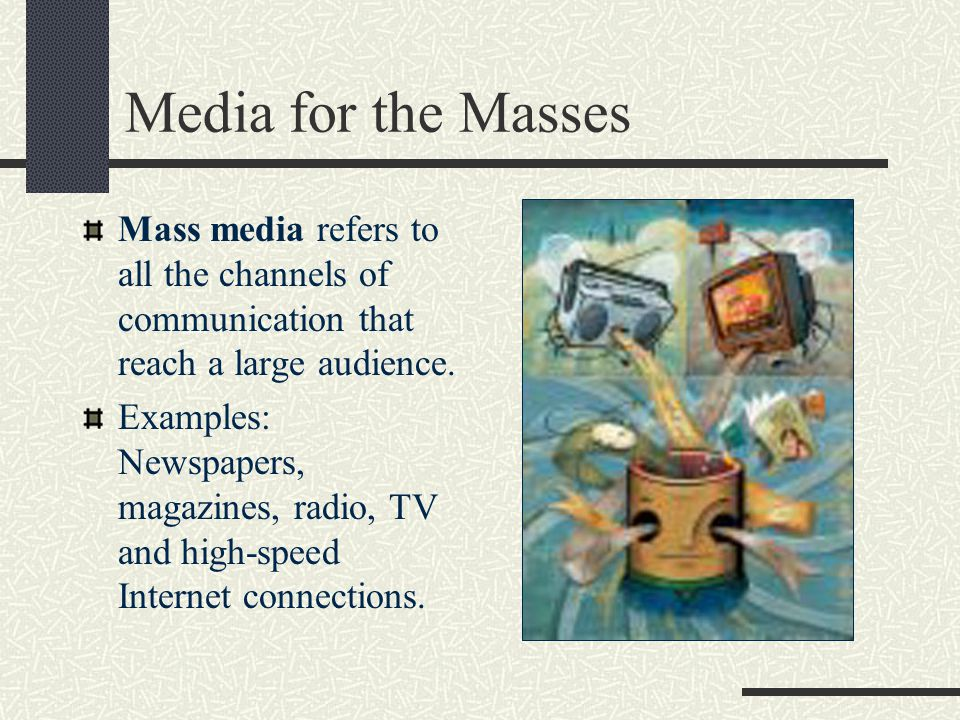 Media for the Masses Mass media refers to all the channels of communication that reach a large audience.