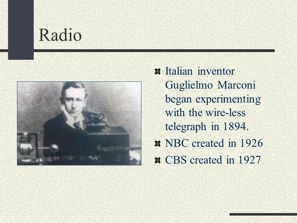 Radio Italian inventor Guglielmo Marconi began experimenting with the wire-less telegraph in 1894. NBC created in 1926.
