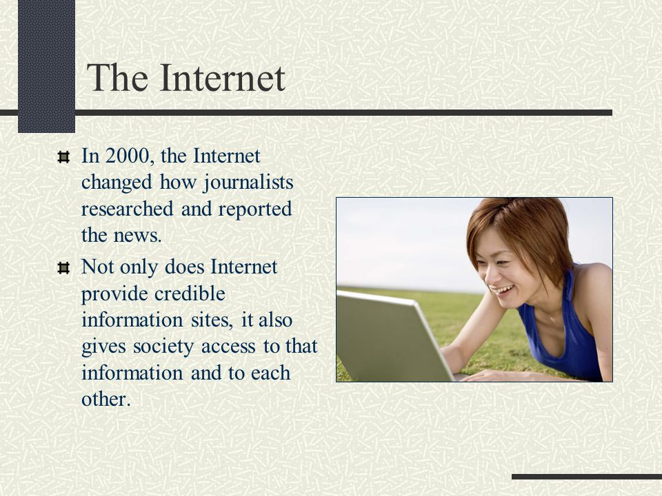 The Internet In 2000, the Internet changed how journalists researched and reported the news.