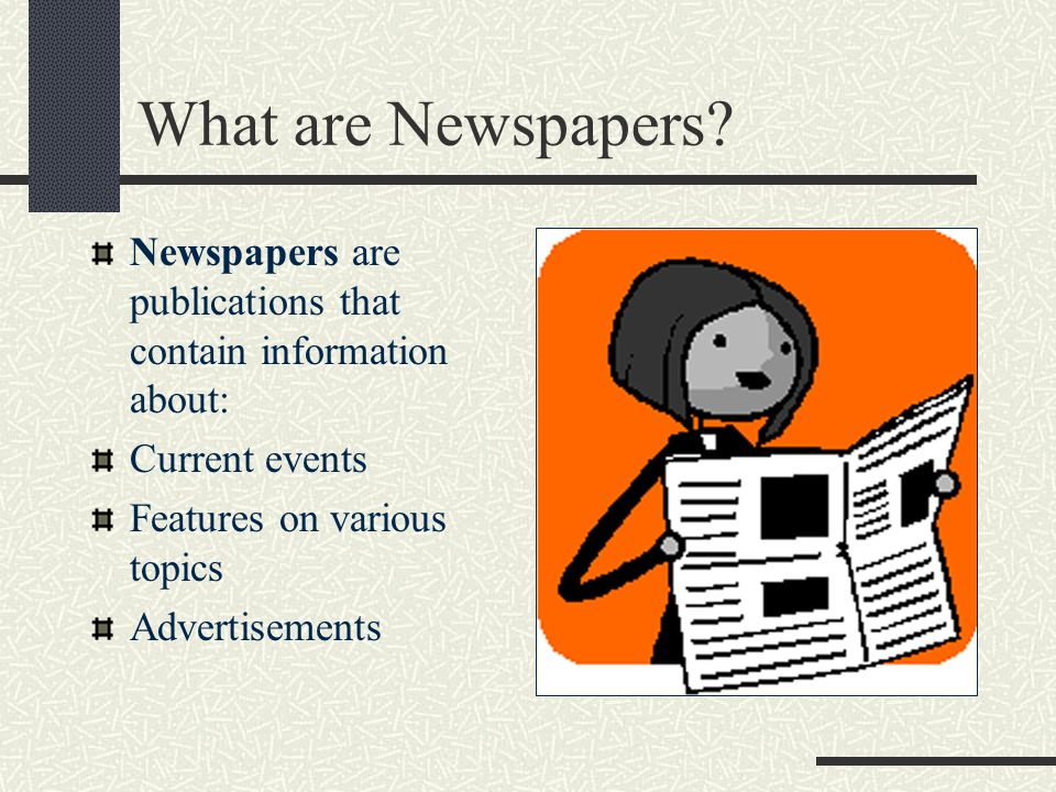 What are Newspapers Newspapers are publications that contain information about: Current events. Features on various topics.