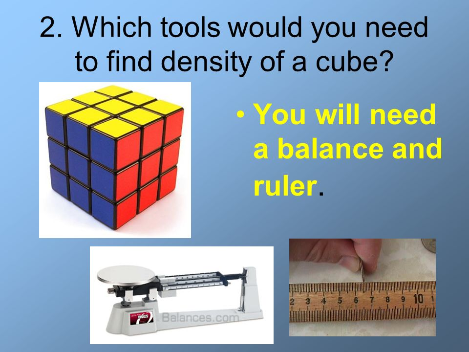 2. Which tools would you need to find density of a cube