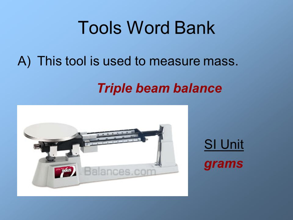 Tools Word Bank This tool is used to measure mass. Triple beam balance