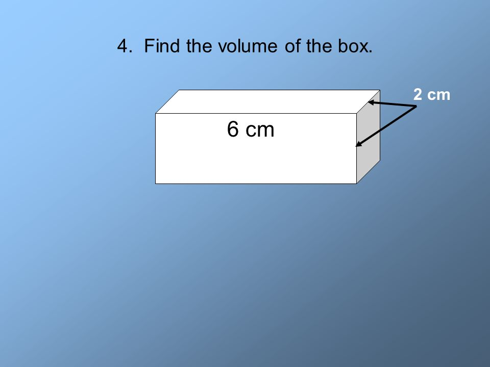 4. Find the volume of the box.