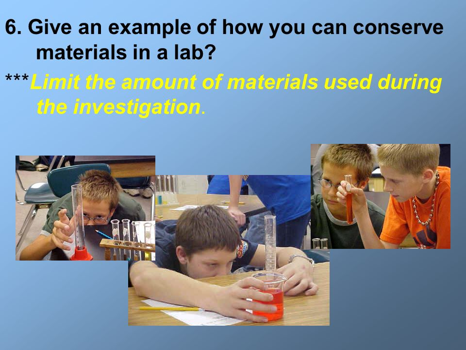 6. Give an example of how you can conserve materials in a lab