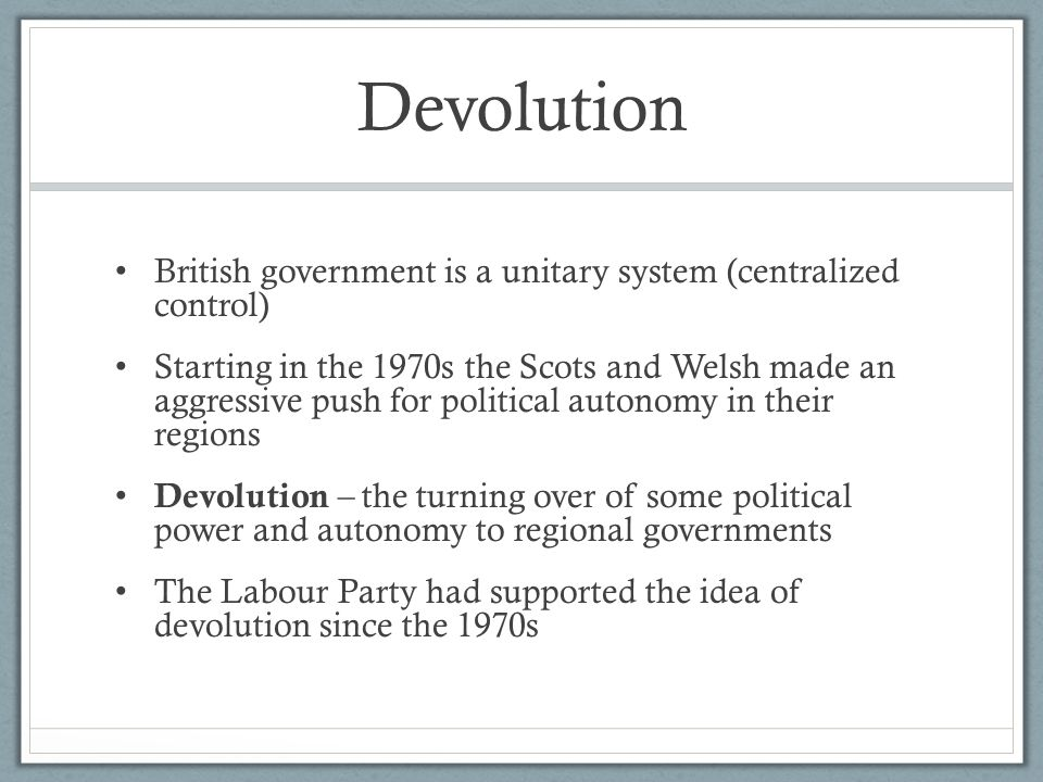 Devolution British government is a unitary system (centralized control)