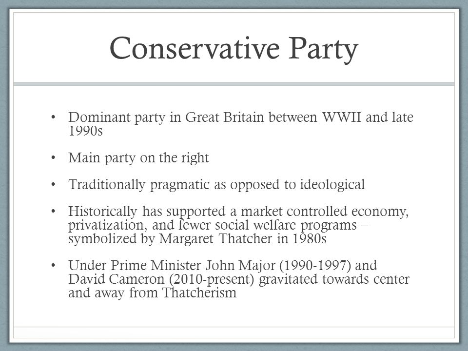 Conservative Party Dominant party in Great Britain between WWII and late 1990s. Main party on the right.