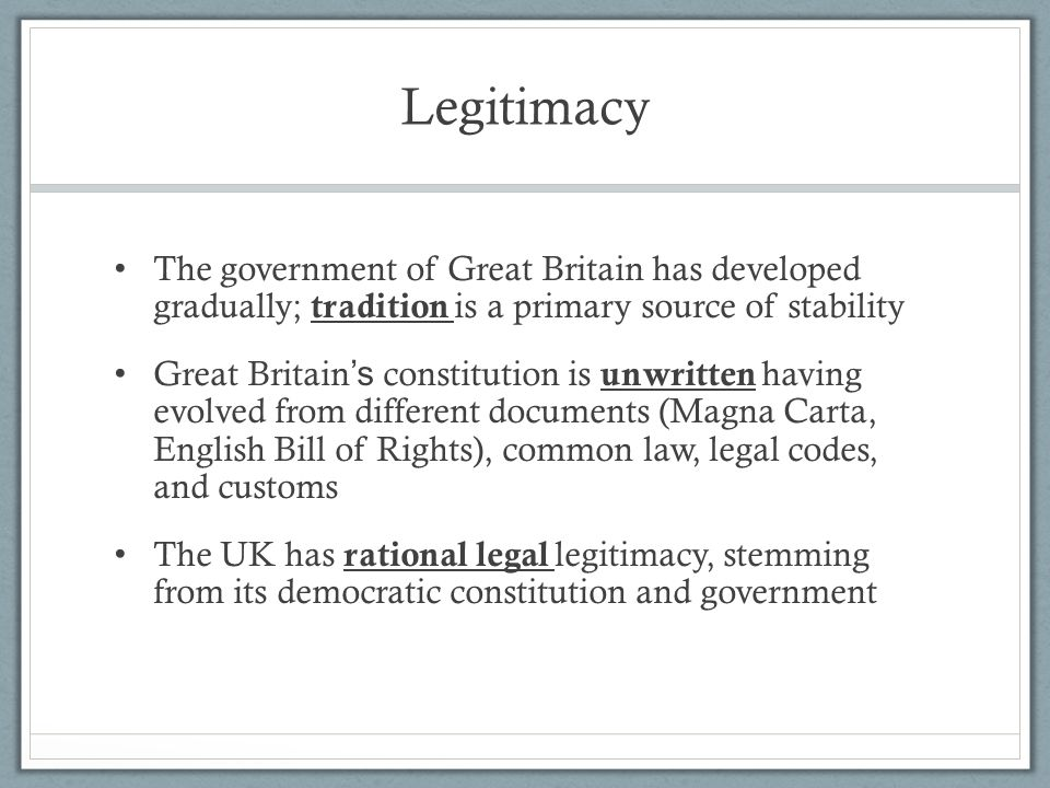 Legitimacy The government of Great Britain has developed gradually; tradition is a primary source of stability.