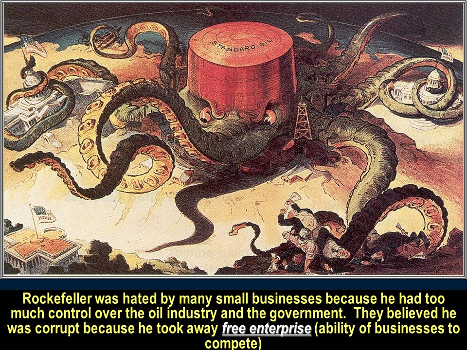 Rockefeller was hated by many small businesses because he had too much control over the oil industry and the government.