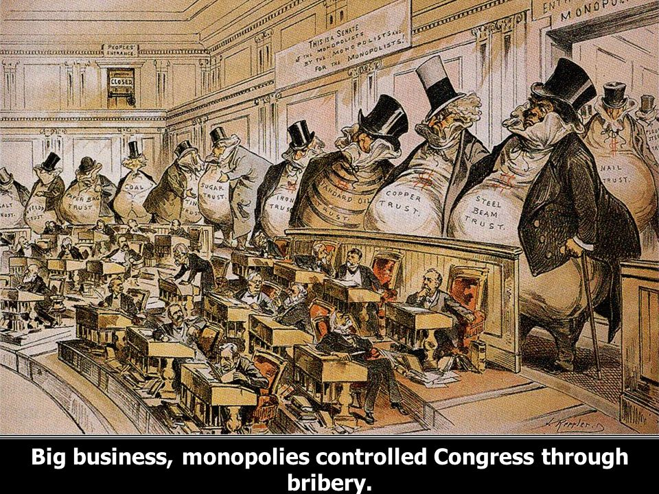 Big business, monopolies controlled Congress through bribery.