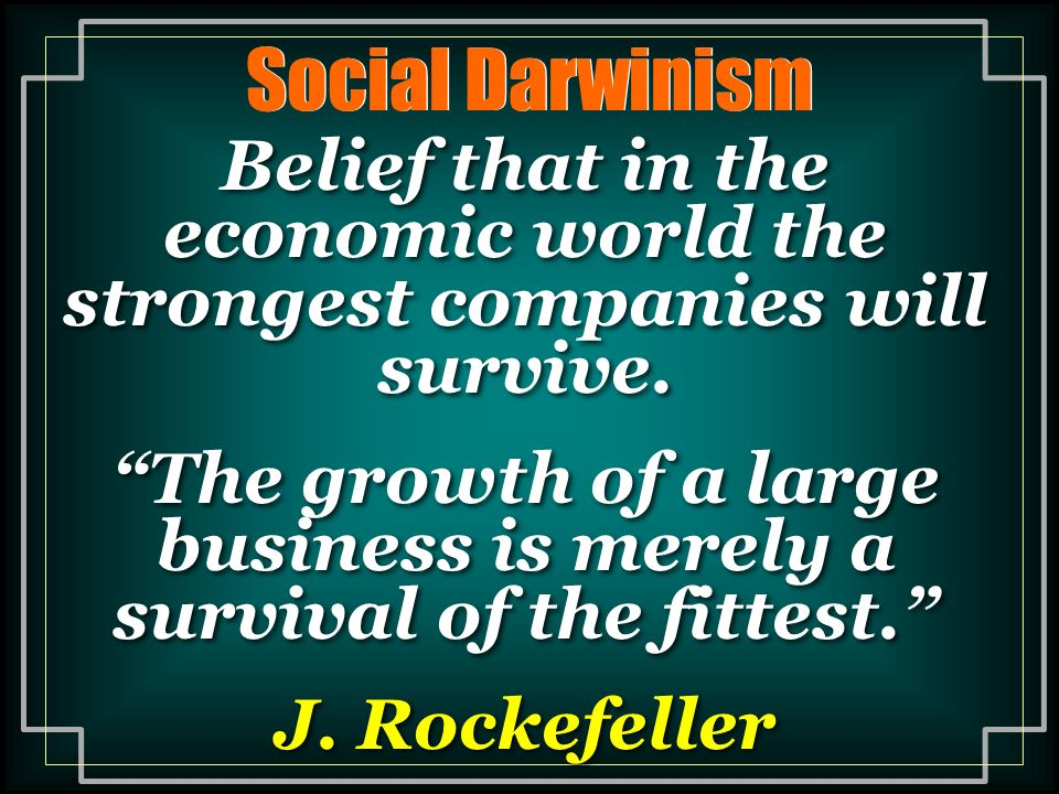 The growth of a large business is merely a survival of the fittest.