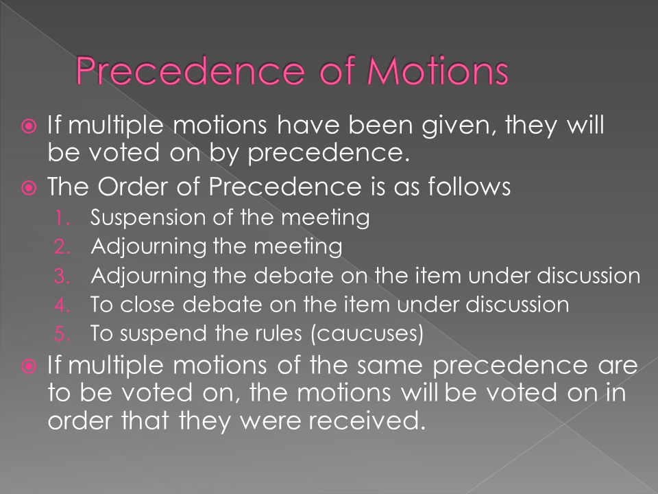 Precedence of Motions If multiple motions have been given, they will be voted on by precedence. The Order of Precedence is as follows.