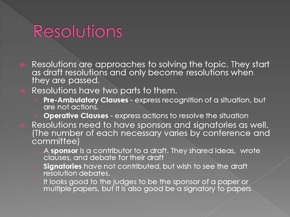 Resolutions Resolutions are approaches to solving the topic. They start as draft resolutions and only become resolutions when they are passed.