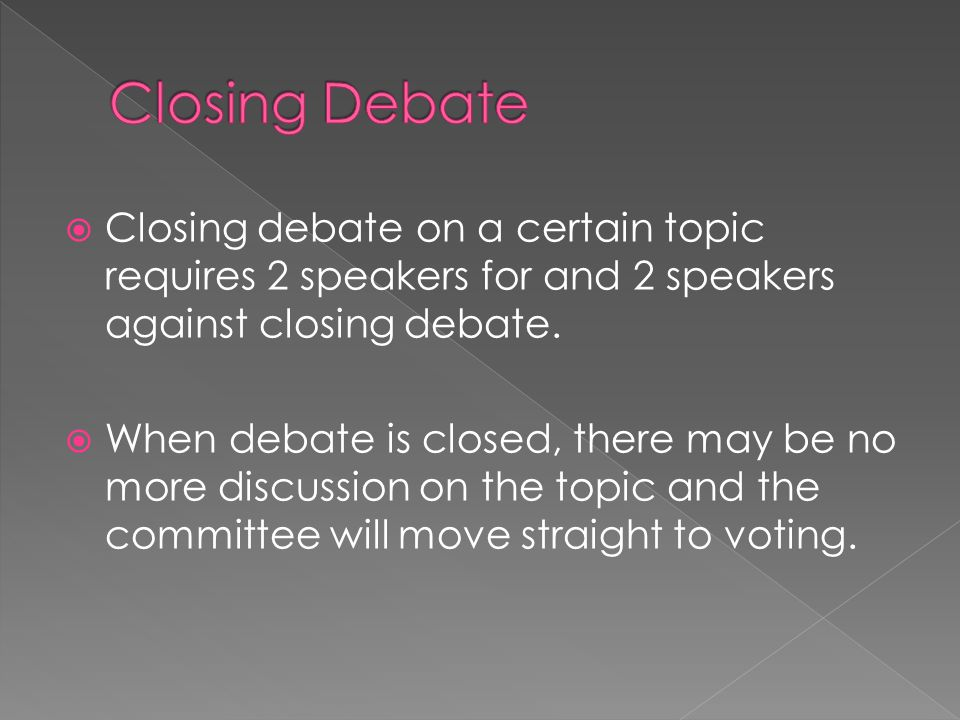 Closing Debate Closing debate on a certain topic requires 2 speakers for and 2 speakers against closing debate.