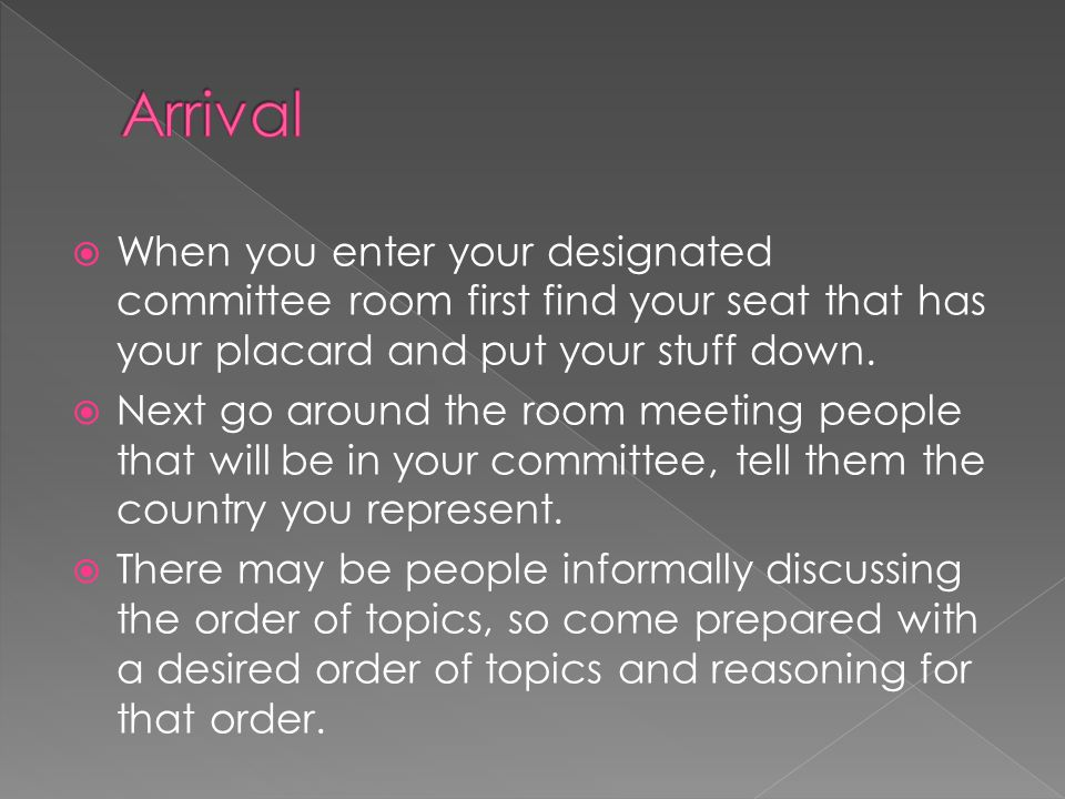 Arrival When you enter your designated committee room first find your seat that has your placard and put your stuff down.