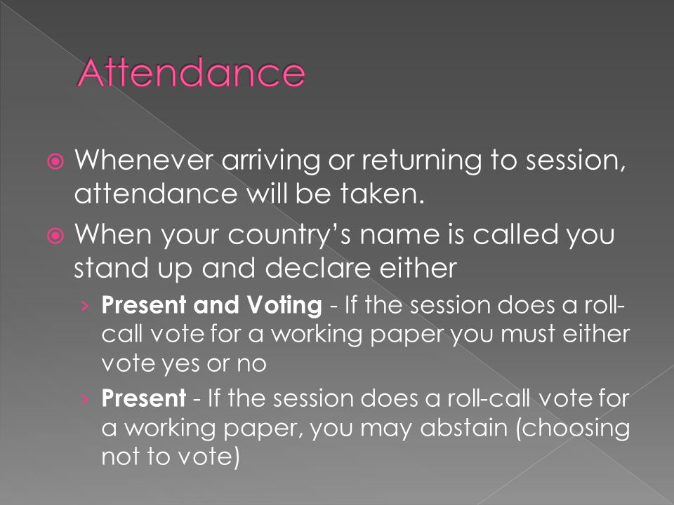 Attendance Whenever arriving or returning to session, attendance will be taken. When your country's name is called you stand up and declare either.