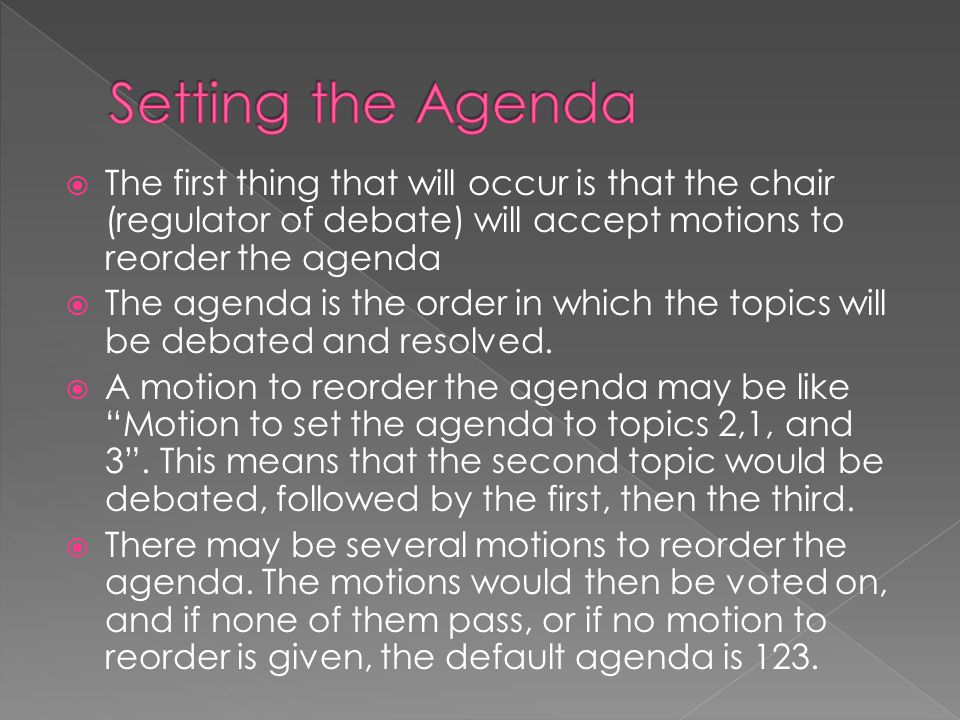 Setting the Agenda The first thing that will occur is that the chair (regulator of debate) will accept motions to reorder the agenda.