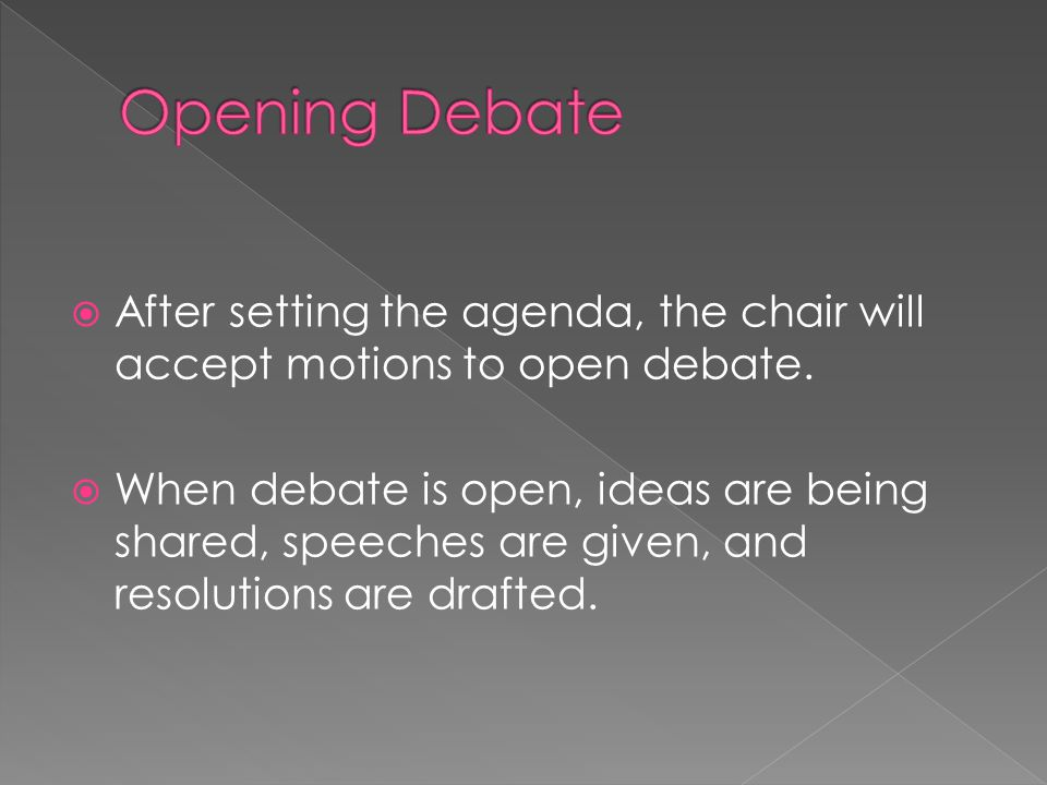 Opening Debate After setting the agenda, the chair will accept motions to open debate.