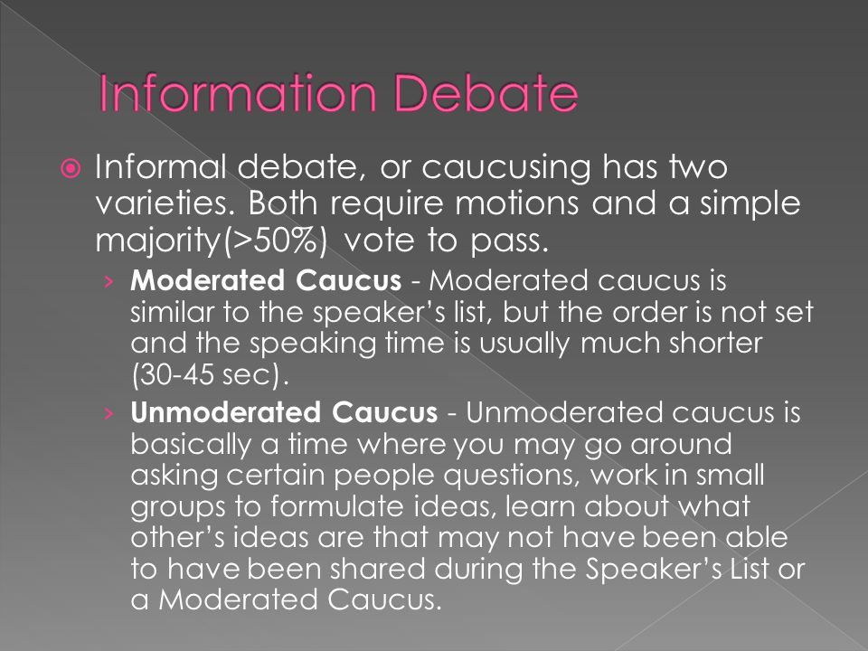 Information Debate Informal debate, or caucusing has two varieties. Both require motions and a simple majority(>50%) vote to pass.