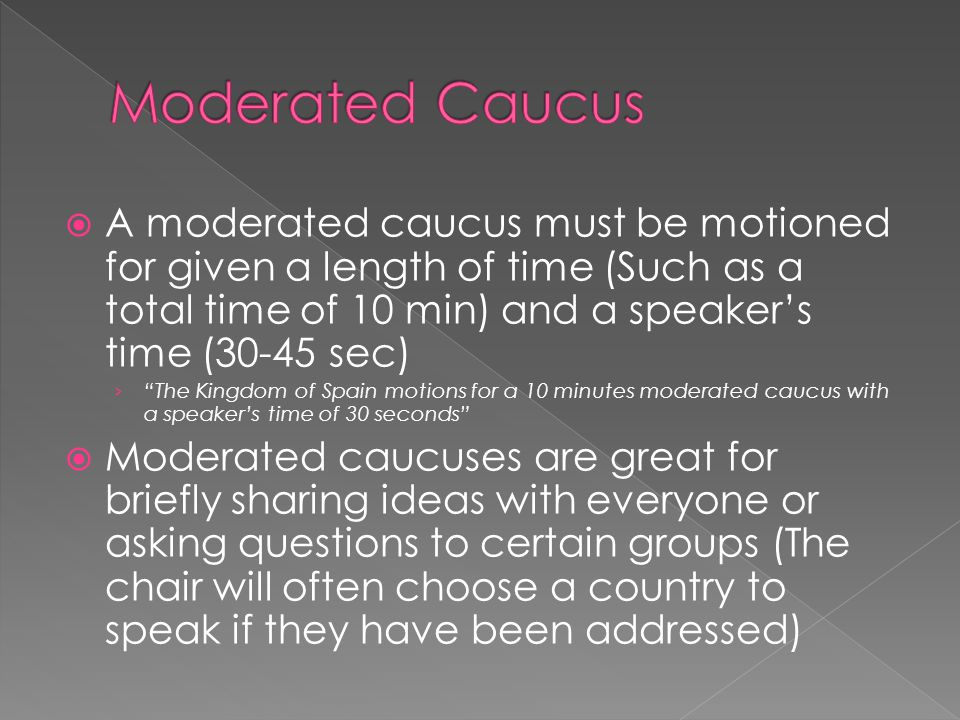 Moderated Caucus A moderated caucus must be motioned for given a length of time (Such as a total time of 10 min) and a speaker's time (30-45 sec)
