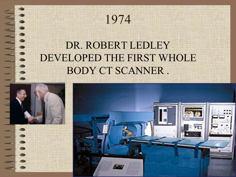 DR. ROBERT LEDLEY DEVELOPED THE FIRST WHOLE BODY CT SCANNER .