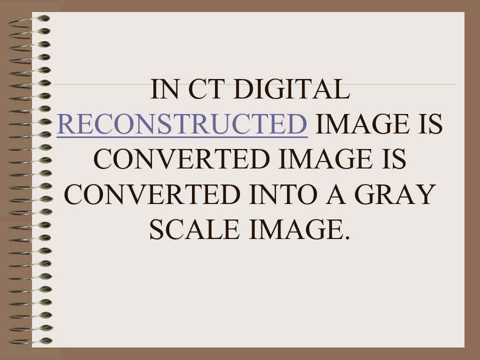 IN CT DIGITAL RECONSTRUCTED IMAGE IS CONVERTED IMAGE IS CONVERTED INTO A GRAY SCALE IMAGE.
