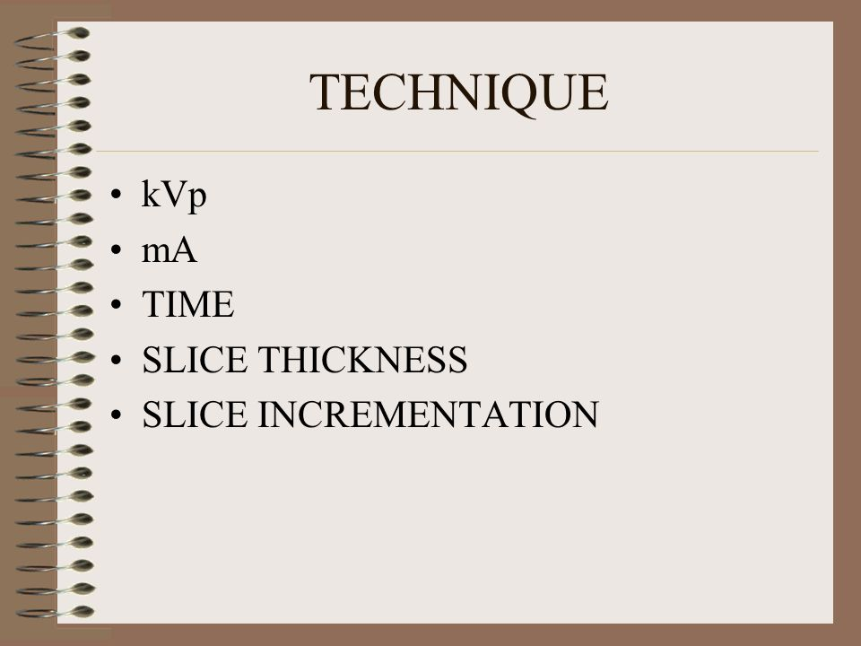 TECHNIQUE kVp mA TIME SLICE THICKNESS SLICE INCREMENTATION
