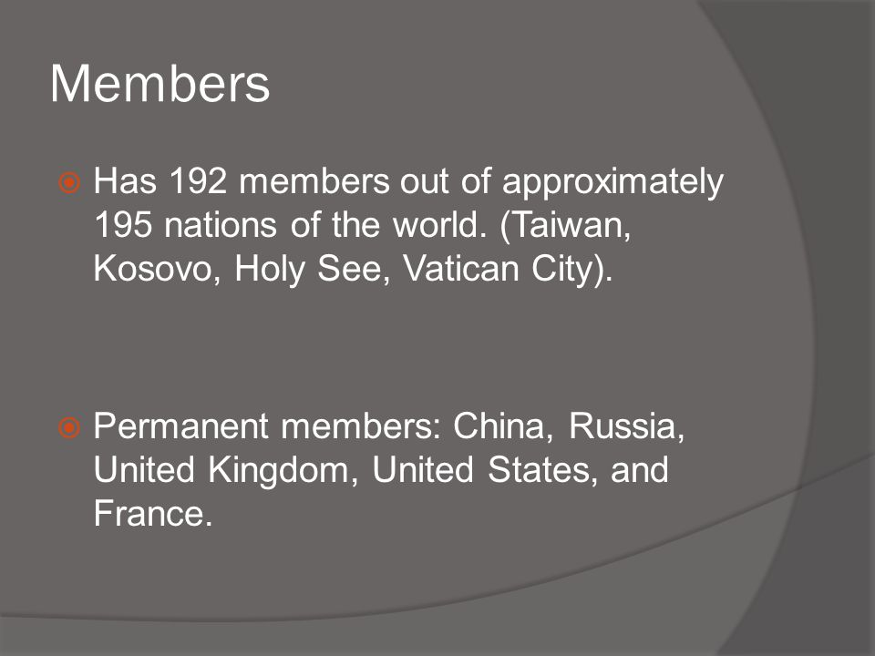 Members Has 192 members out of approximately 195 nations of the world. (Taiwan, Kosovo, Holy See, Vatican City).