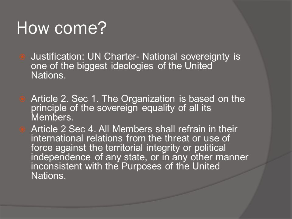 How come Justification: UN Charter- National sovereignty is one of the biggest ideologies of the United Nations.