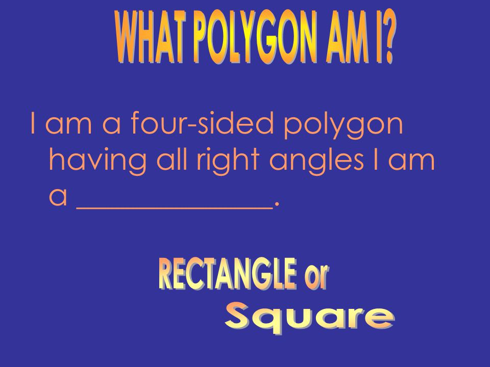 WHAT POLYGON AM I I am a four-sided polygon having all right angles I am a _____________. RECTANGLE or.